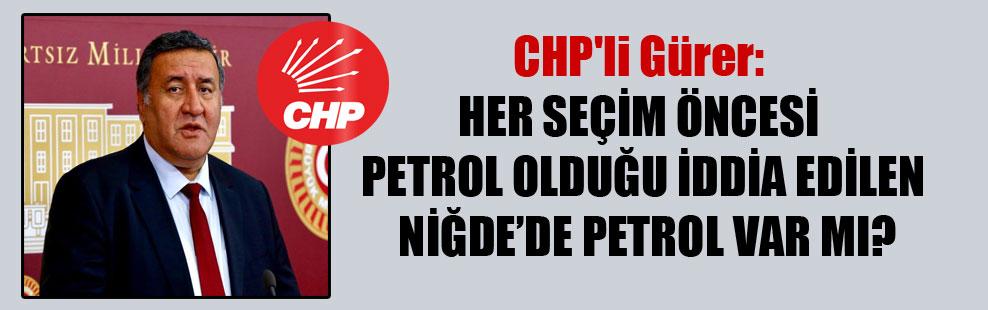CHP'li Gürer: Her seçim öncesi petrol olduğu iddia edilen Niğde'de petrol var mı?