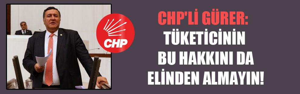 CHP'li Gürer: Tüketicinin bu hakkını da elinden almayın!