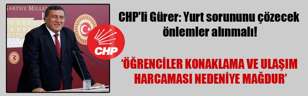 CHP'li Gürer: Yurt sorununu çözecek önlemler alınmalı!