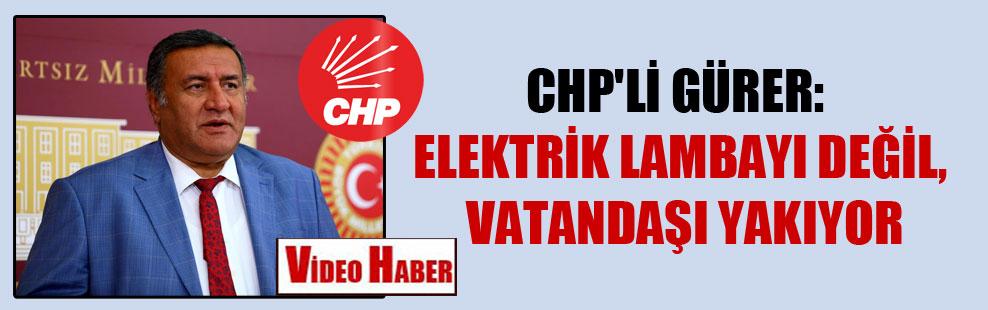 CHP'li Gürer: Elektrik lambayı değil, vatandaşı yakıyor