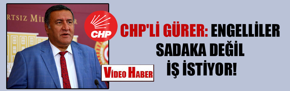 CHP'li Gürer: Engelliler sadaka değil iş istiyor!