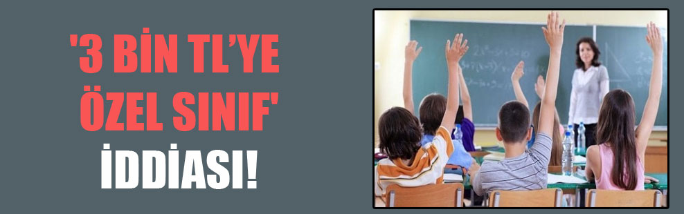 '3 bin TL'ye özel sınıf' iddiası!