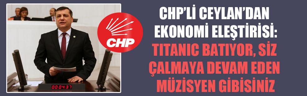CHP'li Ceylan'dan ekonomi eleştirisi: Titanic batıyor, siz çalmaya devam eden müzisyen gibisiniz!