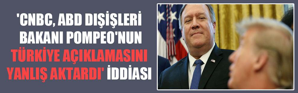 'CNBC, ABD Dışişleri Bakanı Pompeo'nun Türkiye açıklamasını yanlış aktardı' iddiası