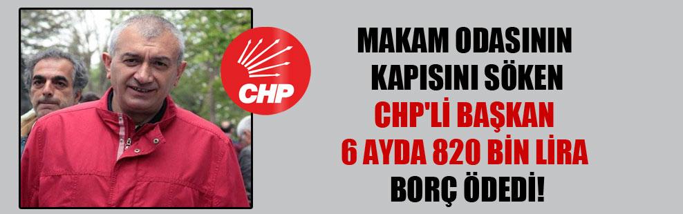 Makam odasının kapısını söken CHP'li başkan 6 ayda 820 bin lira borç ödedi!