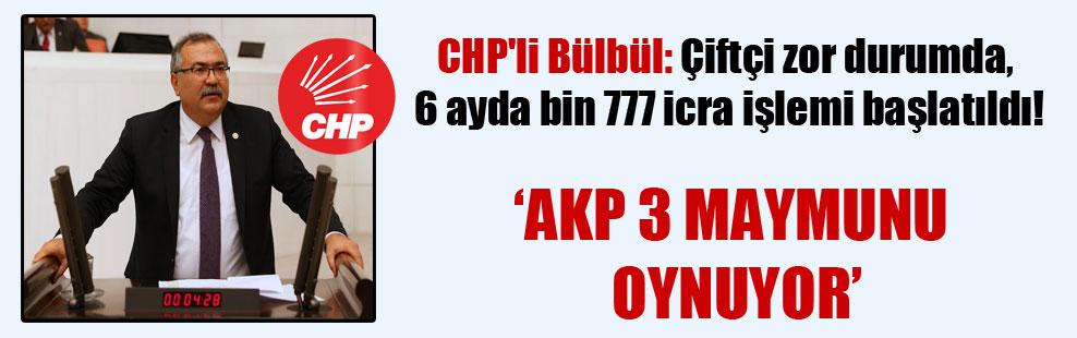 CHP'li Bülbül: Çiftçi zor durumda, 6 ayda bin 777 icra işlemi başlatıldı!