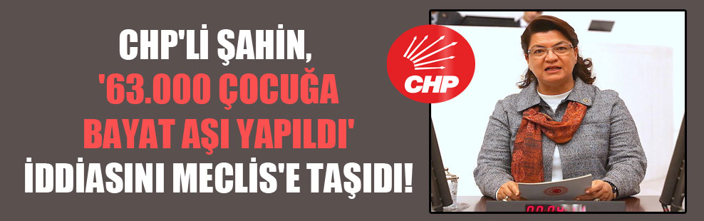 CHP'li Şahin, '63.000 çocuğa bayat aşı yapıldı' iddiasını Meclis'e taşıdı!