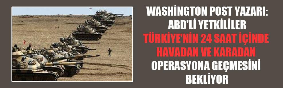 Washington Post yazarı: ABD'li yetkililer Türkiye'nin 24 saat içinde havadan ve karadan operasyona geçmesini bekliyor