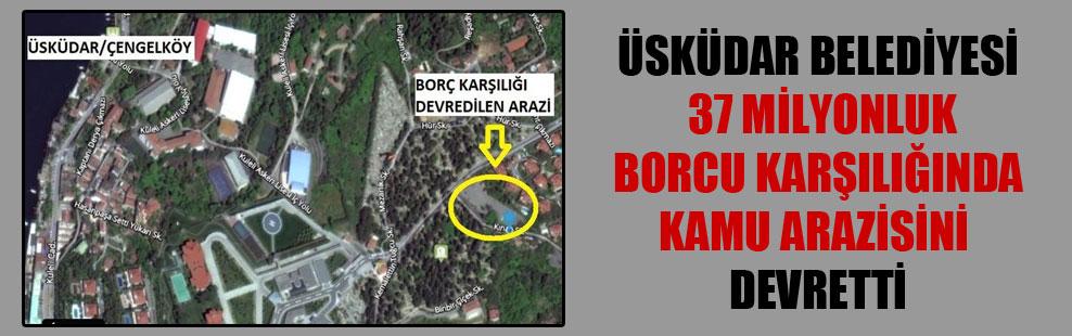 Üsküdar Belediyesi 37 milyonluk borcu karşılığında kamu arazisini devretti
