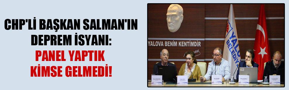 CHP'li Başkan Salman'ın deprem isyanı: Panel yaptık kimse gelmedi!