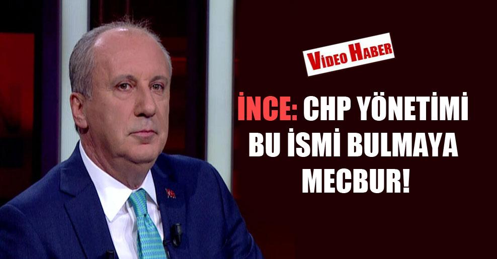 İnce: CHP yönetimi bu ismi bulmaya mecbur!