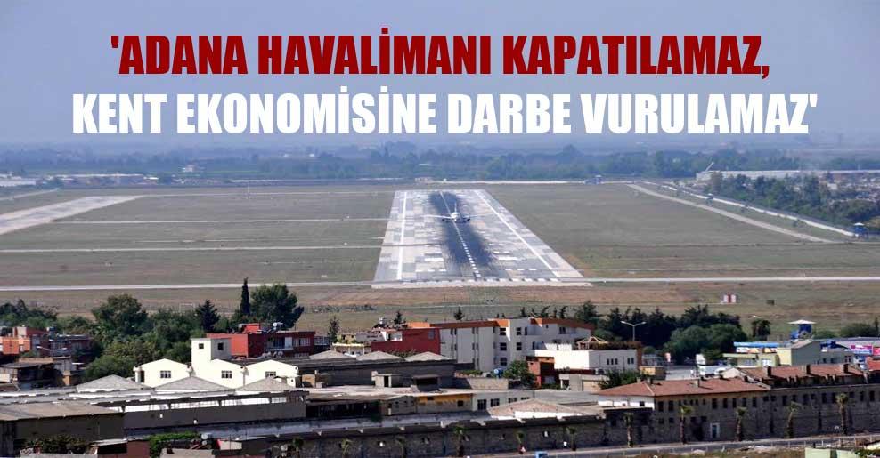 'Adana Havalimanı kapatılamaz, kent ekonomisine darbe vurulamaz'