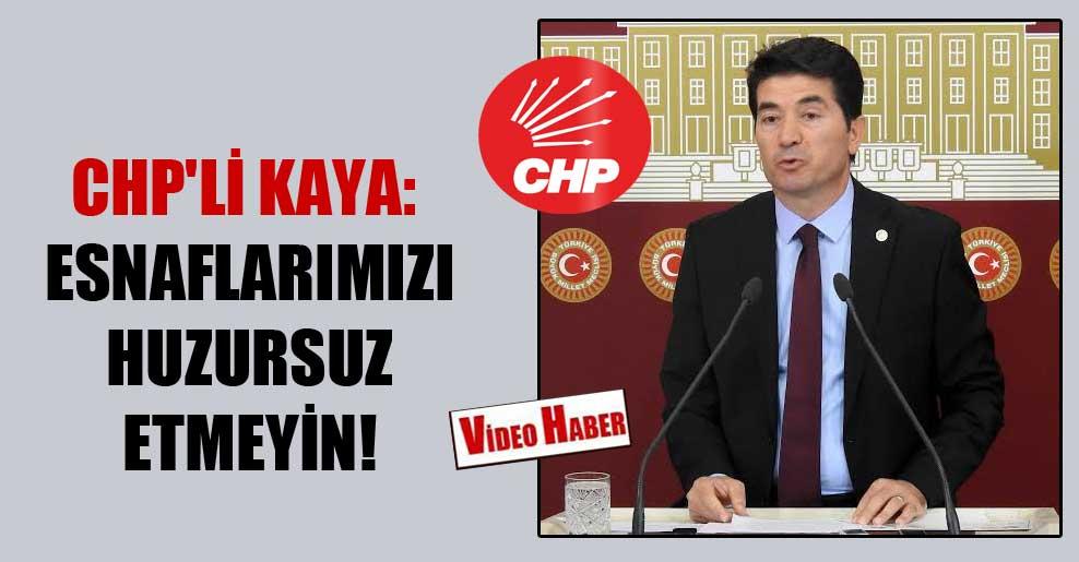 CHP'li Kaya: Esnaflarımızı huzursuz etmeyin!