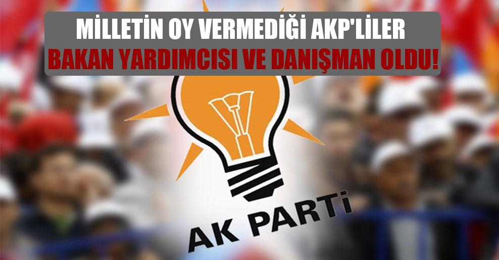 Milletin oy vermediği AKP'liler bakan yardımcısı ve danışman oldu!