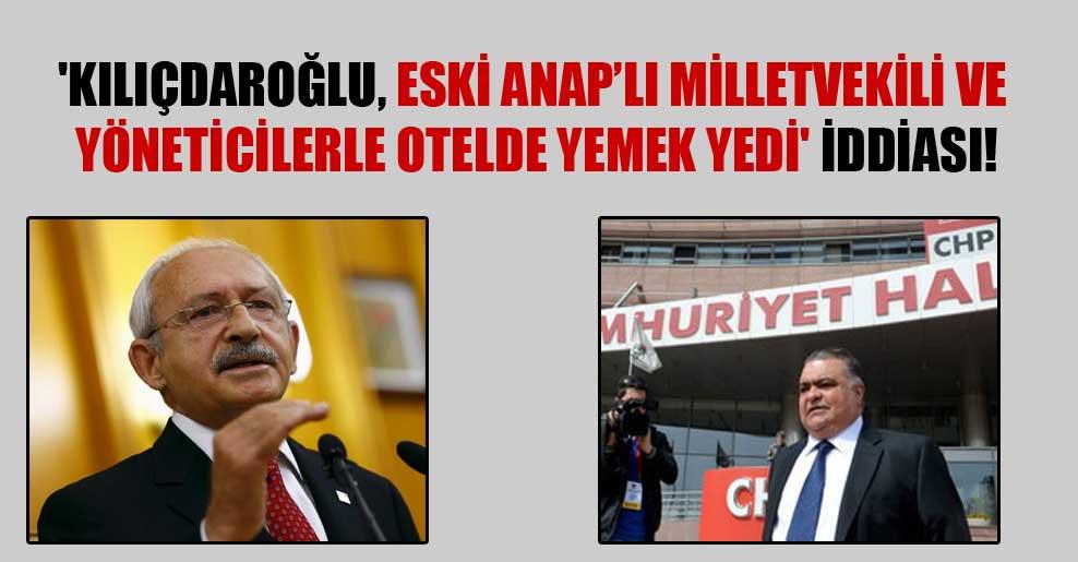 'Kılıçdaroğlu, eski ANAP'lı milletvekili ve yöneticilerle otelde yemek yedi' iddiası!
