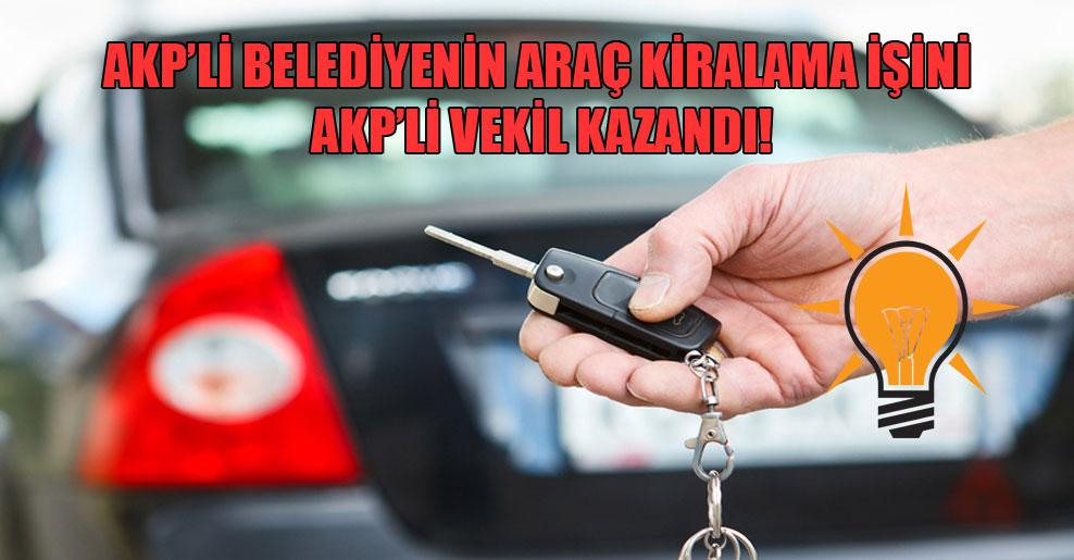 AKP'li belediyenin araç kiralama işini AKP'li vekil kazandı!