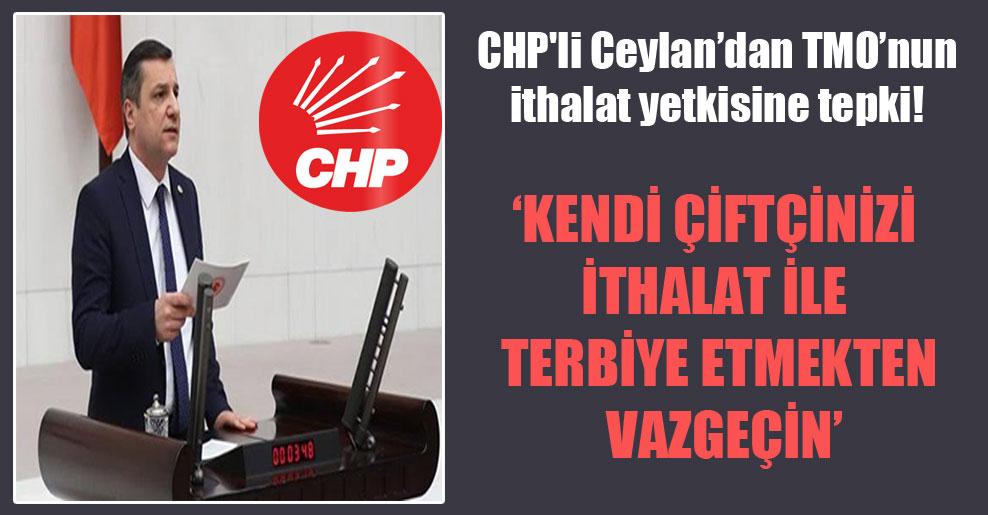 CHP'li Ceylan'dan TMO'nun ithalat yetkisine tepki!