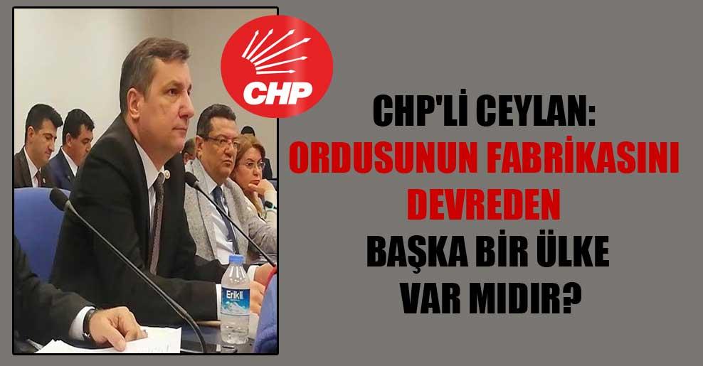 CHP'li Ceylan: Ordusunun fabrikasını devreden başka bir ülke var mıdır?