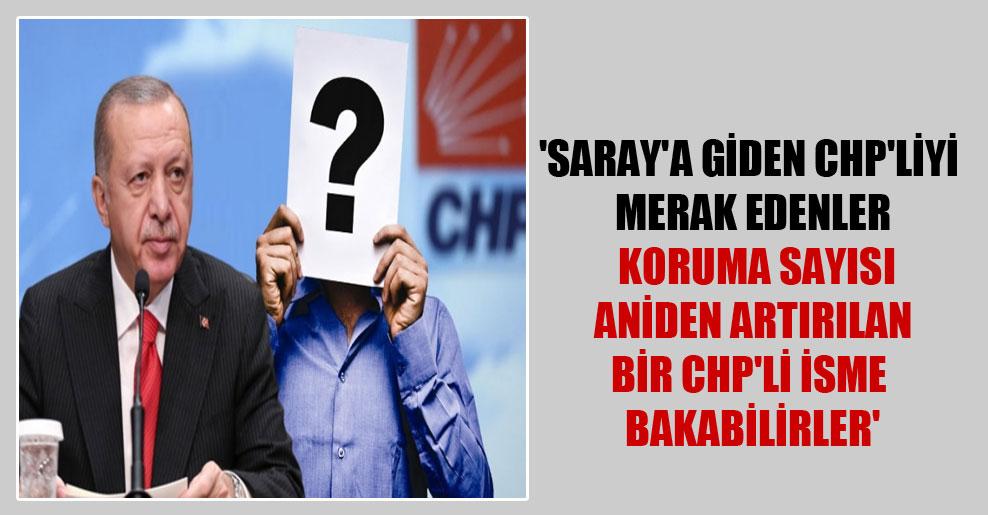 'Saray'a giden CHP'liyi merak edenler koruma sayısı aniden artırılan bir CHP'li isme bakabilirler'