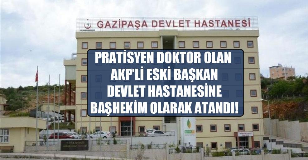 Pratisyen doktor olan AKP'li eski başkan devlet hastanesine başhekim olarak atandı!