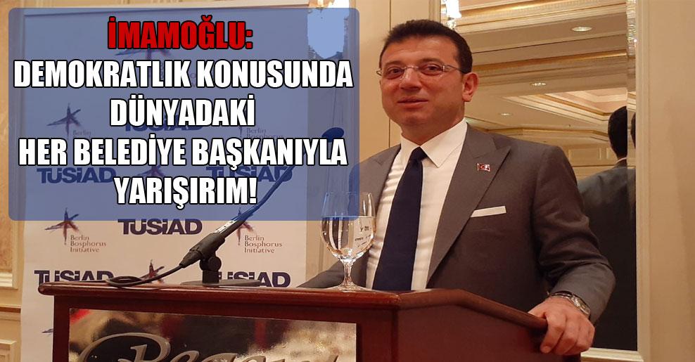 İmamoğlu: Demokratlık konusunda dünyadaki her belediye başkanıyla yarışırım!