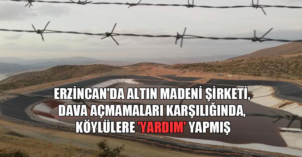 Erzincan'da altın madeni şirketi, dava açmamaları karşılığında, köylülere 'yardım' yapmış