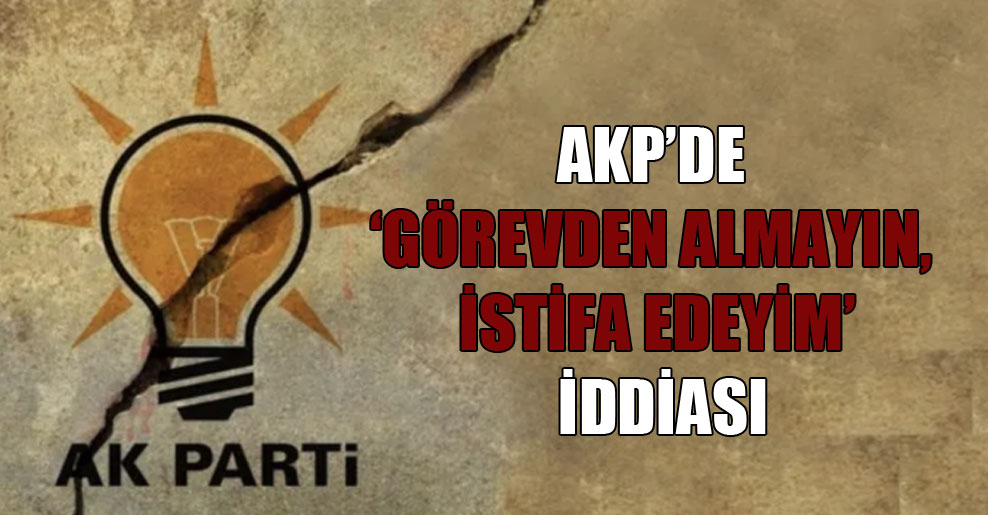 AKP'de 'Görevden almayın, istifa edeyim' iddiası