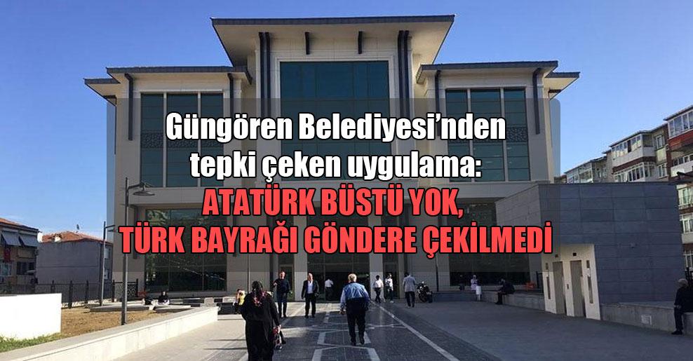 Güngören Belediyesi'nden tepki çeken uygulama: Atatürk büstü yok, Türk bayrağı göndere çekilmedi