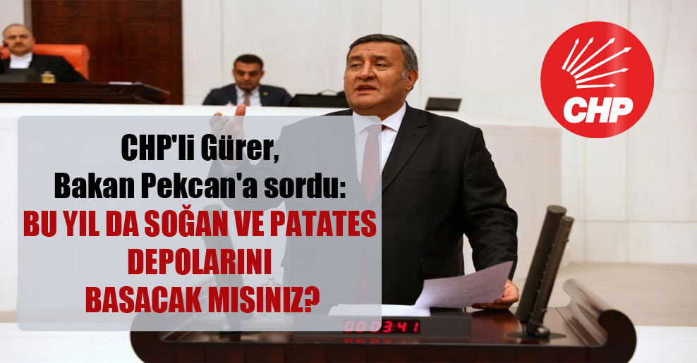 CHP'li Gürer, Bakan Pekcan'a sordu: Bu yıl da soğan ve patates depolarını basacak mısınız?