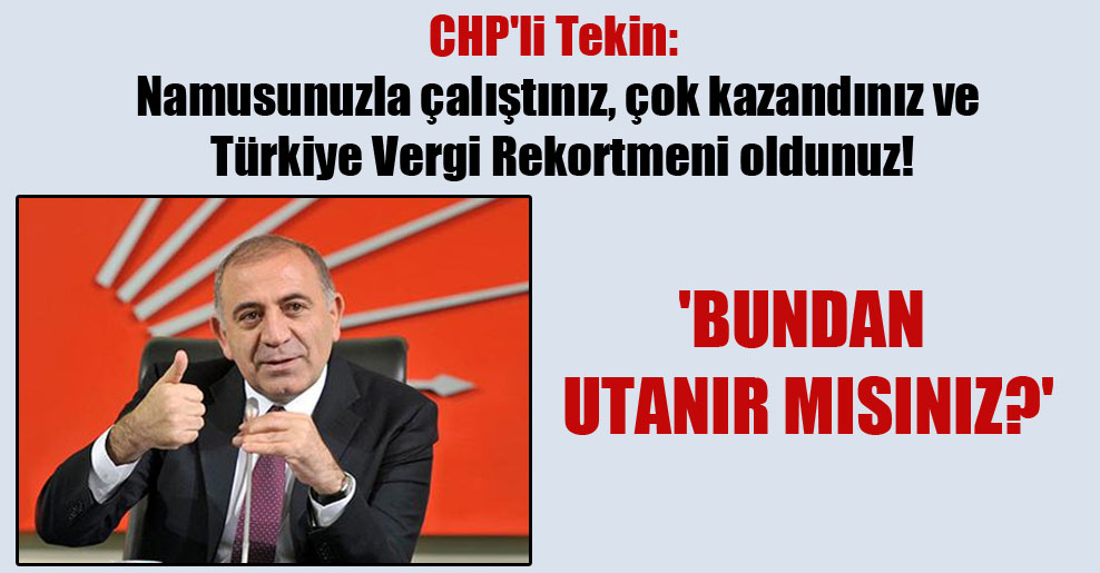 CHP'li Tekin: Namusunuzla çalıştınız, çok kazandınız ve Türkiye Vergi Rekortmeni oldunuz! 'Bundan utanır mısınız?'