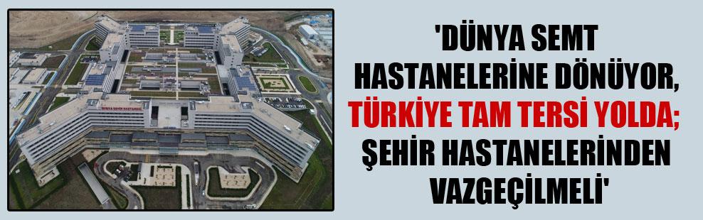 'Dünya semt hastanelerine dönüyor, Türkiye tam tersi yolda; şehir hastanelerinden vazgeçilmeli'