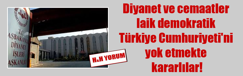 Diyanet ve cemaatler laik demokratik Türkiye Cumhuriyeti'ni yok etmekte kararlılar!
