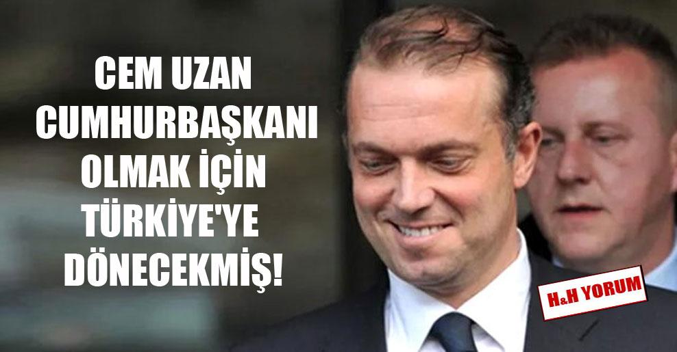 Cem Uzan cumhurbaşkanı olmak için Türkiye'ye dönecekmiş!