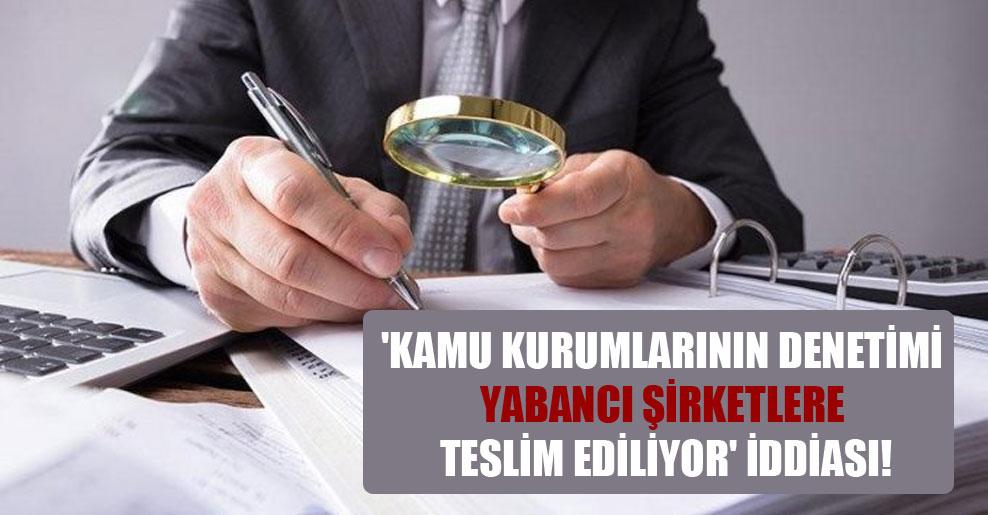 'Kamu kurumlarının denetimi yabancı şirketlere teslim ediliyor' iddiası!