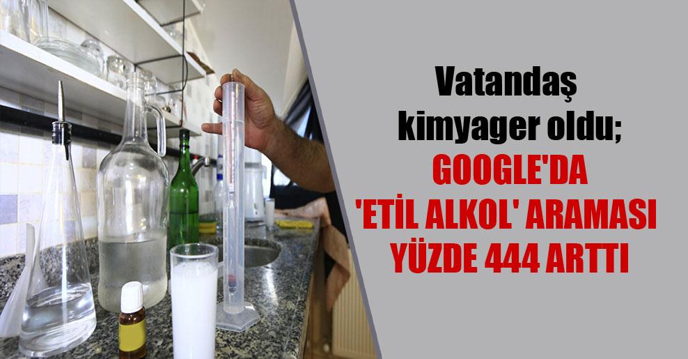 Vatandaş kimyager oldu; Google'da 'etil alkol' araması yüzde 444 arttı