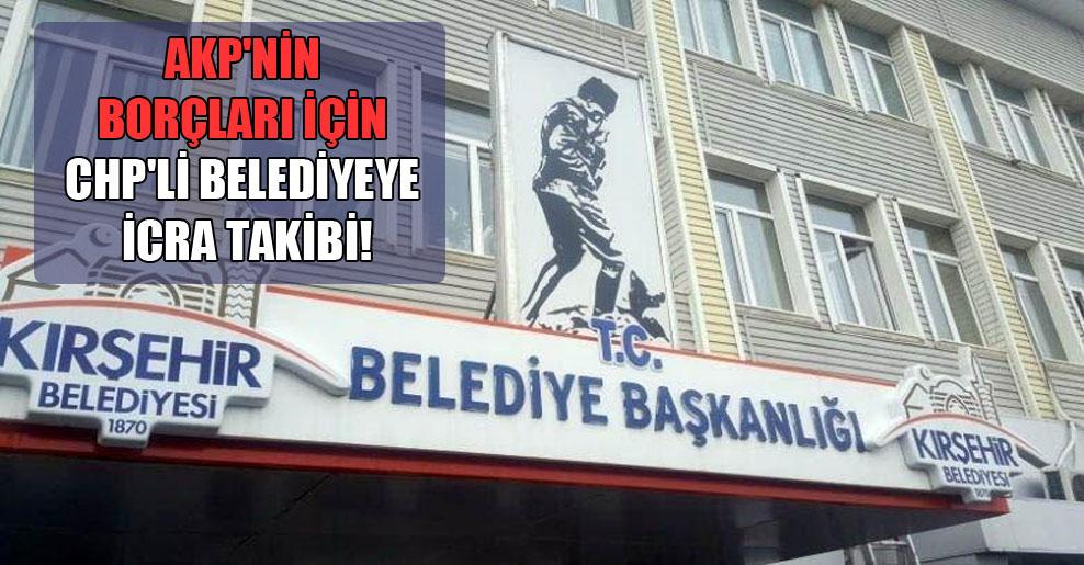 AKP'nin borçları için CHP'li belediyeye icra takibi!