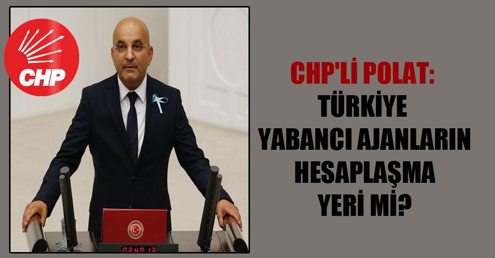 CHP'li Polat: Türkiye yabancı ajanların hesaplaşma yeri mi?