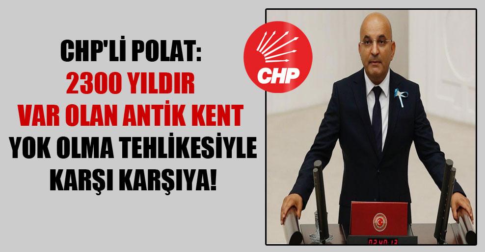 CHP'li Polat: 2300 yıldır var olan antik kent yok olma tehlikesiyle karşı karşıya!