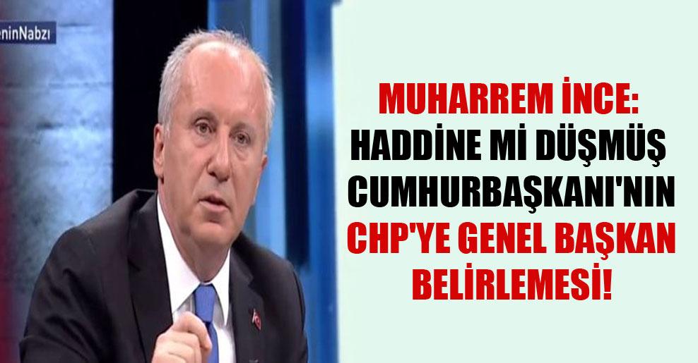 Muharrem İnce: Haddine mi düşmüş Cumhurbaşkanı'nın CHP'ye Genel Başkan belirlemesi!