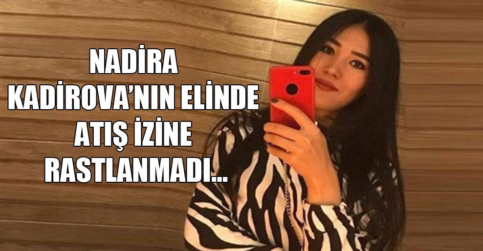 Nadira Kadirova'nın elinde atış izine rastlanmadı…