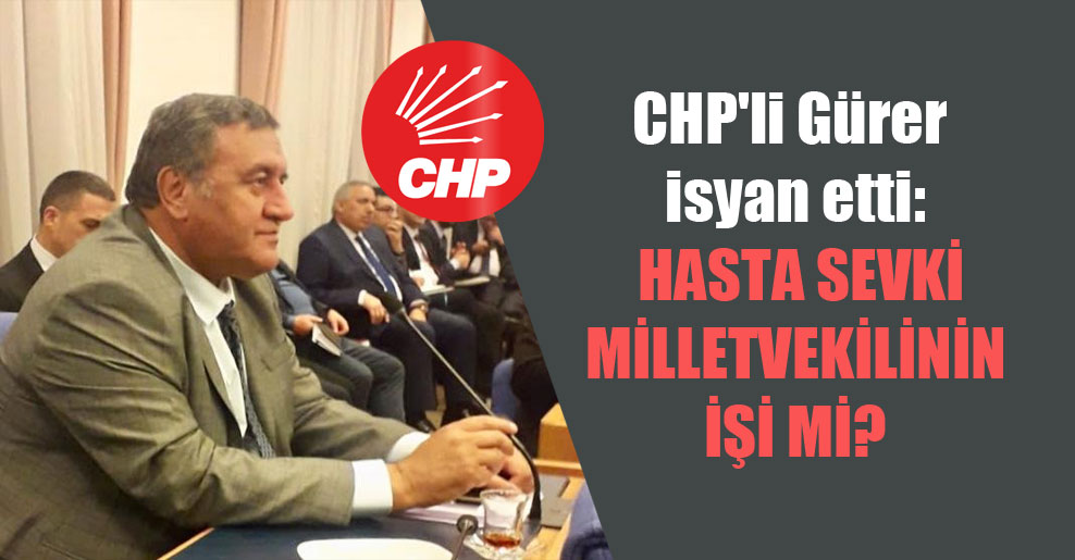 CHP'li Gürer isyan etti: Hasta sevki milletvekilinin işi mi?