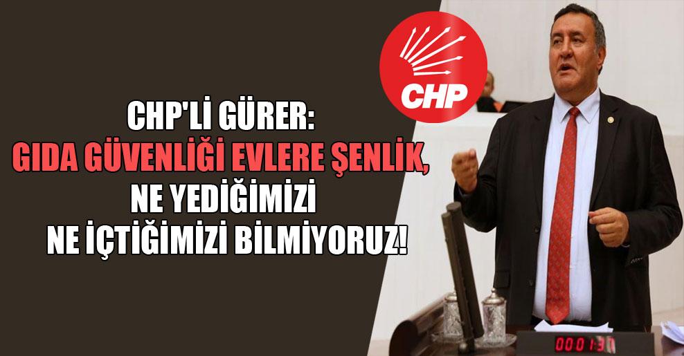 CHP'li Gürer: Gıda güvenliği evlere şenlik, ne yediğimizi ne içtiğimizi bilmiyoruz!