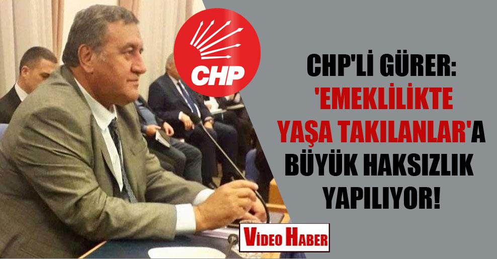 CHP'li Gürer: 'Emeklilikte Yaşa Takılanlar'a büyük haksızlık yapılıyor!