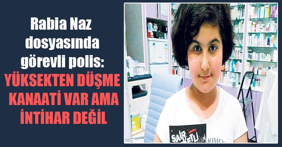 Rabia Naz dosyasında görevli polis: Yüksekten düşme kanaati var ama intihar değil