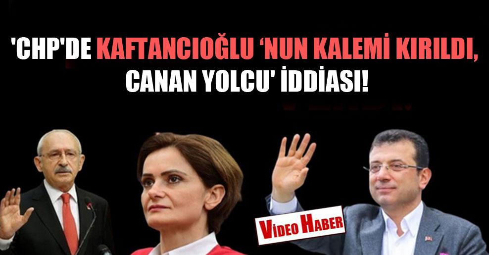 'CHP'de Kaftancıoğlu 'nun kalemi kırıldı, Canan yolcu' iddiası!