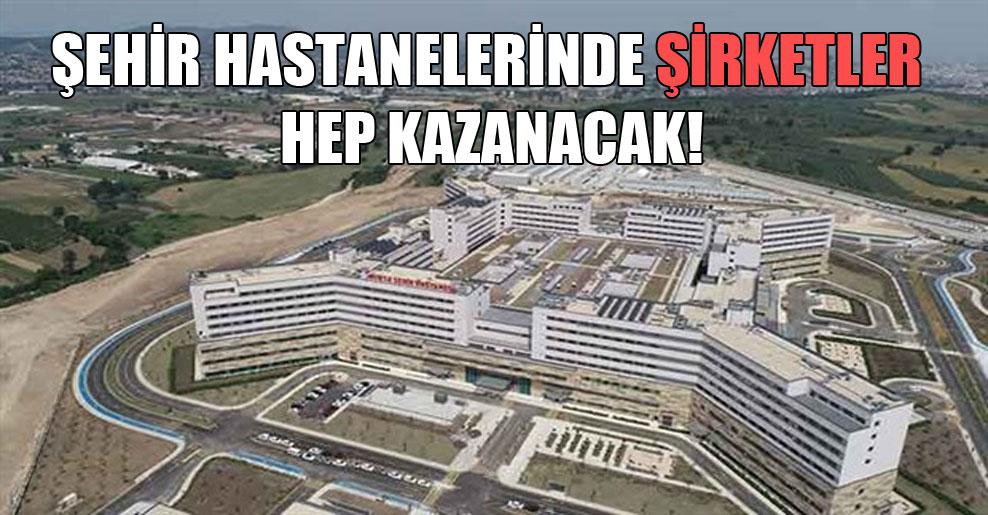 Şehir hastanelerinde şirketler hep kazanacak!