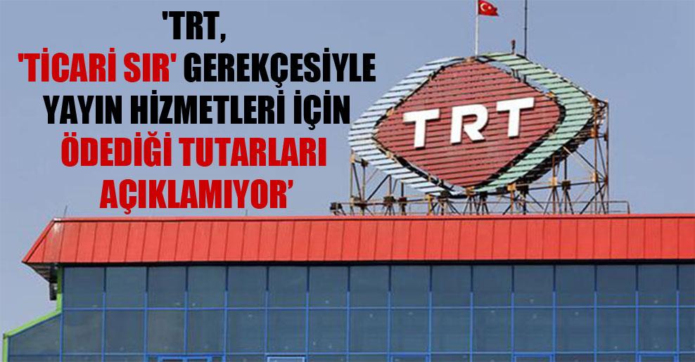 'TRT, 'ticari sır' gerekçesiyle yayın hizmetleri için ödediği tutarları açıklamıyor'