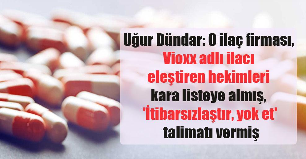 Uğur Dündar: O ilaç firması, Vioxx adlı ilacı eleştiren hekimleri kara listeye almış, 'İtibarsızlaştır, yok et' talimatı vermiş