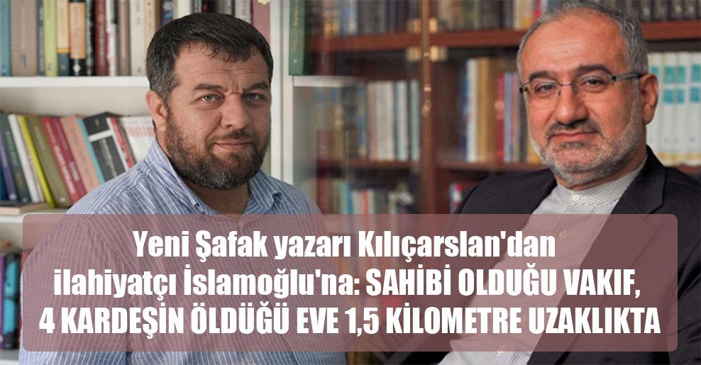 Yeni Şafak yazarı Kılıçarslan'dan ilahiyatçı İslamoğlu'na: Sahibi olduğu vakıf, 4 kardeşin öldüğü eve 1,5 kilometre uzaklıkta