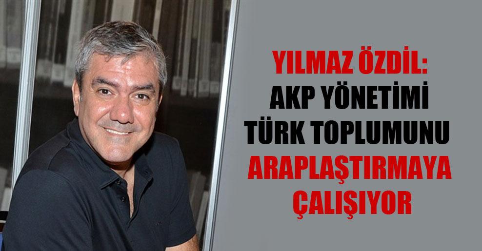 Yılmaz Özdil: AKP yönetimi Türk toplumunu Araplaştırmaya çalışıyor